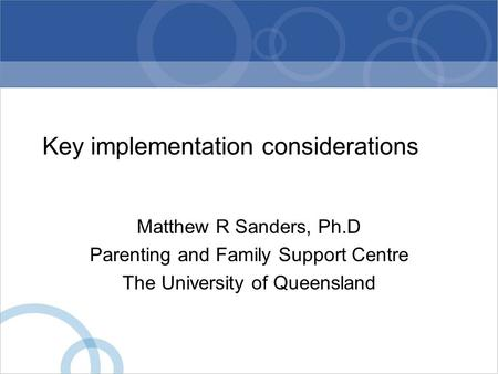 Key implementation considerations Matthew R Sanders, Ph.D Parenting and Family Support Centre The University of Queensland.