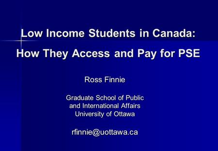 Low Income Students in Canada: How They Access and Pay for PSE Ross Finnie Graduate School of Public and International Affairs University of Ottawa