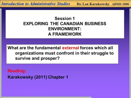 Introduction to Administrative Studies Dr. Len Karakowsky ADMS 1000 Session 1 EXPLORING THE CANADIAN BUSINESS ENVIRONMENT: A FRAMEWORK What are the fundamental.