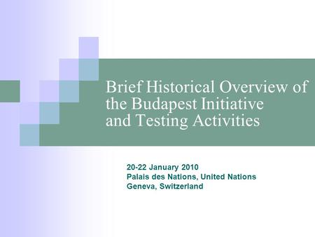 Brief Historical Overview of the Budapest Initiative and Testing Activities 20-22 January 2010 Palais des Nations, United Nations Geneva, Switzerland.