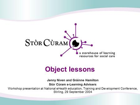 Object lessons Jenny Niven and Gráinne Hamilton Stòr Cùram e-Learning Advisers Workshop presentation at National eHealth education, Training and Development.