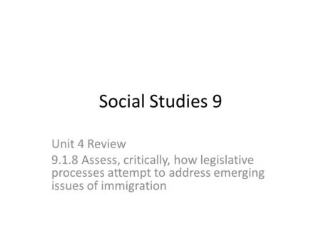 Social Studies 9 Unit 4 Review 9.1.8 Assess, critically, how legislative processes attempt to address emerging issues of immigration.