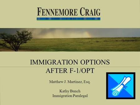 IMMIGRATION OPTIONS AFTER F-1/OPT Matthew J. Martinez, Esq. Kathy Bunch Immigration Paralegal.