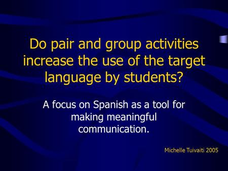 Do pair and group activities increase the use of the target language by students? A focus on Spanish as a tool for making meaningful communication. Michelle.