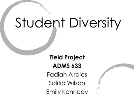 Student Diversity Field Project ADMS 633 Fadiah Alraies Solitia Wilson Emily Kennedy.