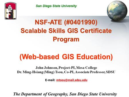NSF-ATE (#0401990) Scalable Skills GIS Certificate Program (Web-based GIS Education) John Johnson, Project-PI, Mesa College Dr. Ming-Hsiang (Ming) Tsou,