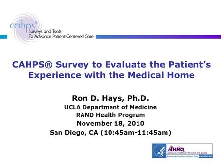 CAHPS® Survey to Evaluate the Patient's Experience with the Medical Home Ron D. Hays, Ph.D. UCLA Department of Medicine RAND Health Program November 18,