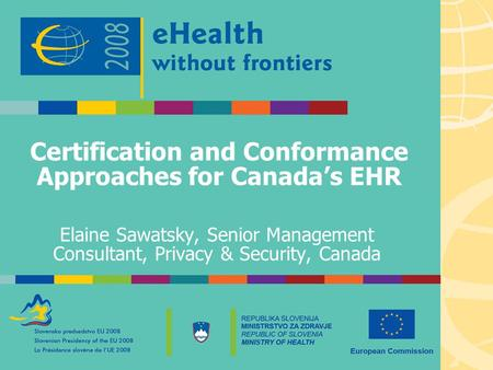 Certification and Conformance Approaches for Canada's EHR Elaine Sawatsky, Senior Management Consultant, Privacy & Security, Canada.