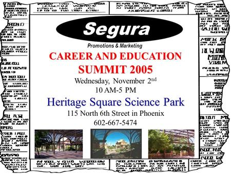 Segura Promotions & Marketing CAREER AND EDUCATION SUMMIT 2005 Wednesday, November 2 nd 10 AM-5 PM Heritage Square Science Park 115 North 6th Street in.