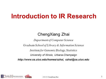 2008 © ChengXiang Zhai 1 Introduction to IR Research ChengXiang Zhai Department of Computer Science Graduate School of Library & Information Science Institute.