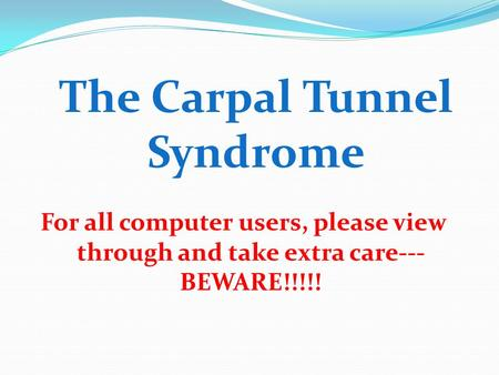 The Carpal Tunnel Syndrome For all computer users, please view through and take extra care--- BEWARE!!!!!