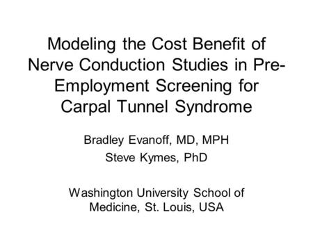 Modeling the Cost Benefit of Nerve Conduction Studies in Pre- Employment Screening for Carpal Tunnel Syndrome Bradley Evanoff, MD, MPH Steve Kymes, PhD.