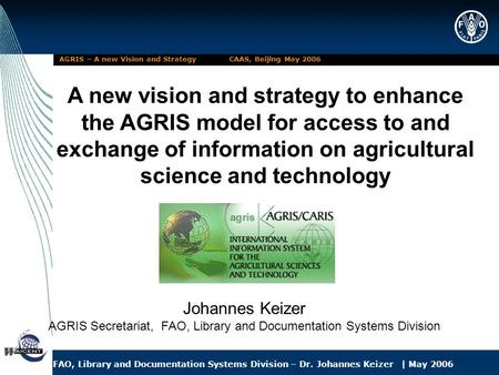 FAO, Library and Documentation Systems Division – Dr. Johannes Keizer | May 2006 AGRIS – A new Vision and Strategy CAAS, Beijing May 2006 A new vision.