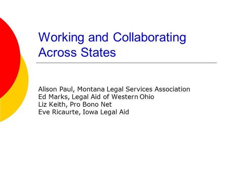 Working and Collaborating Across States Alison Paul, Montana Legal Services Association Ed Marks, Legal Aid of Western Ohio Liz Keith, Pro Bono Net Eve.