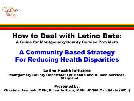 How to Deal with Latino Data: A Guide for Montgomery County Service Providers A Community Based Strategy For Reducing Health Disparities Latino Health.