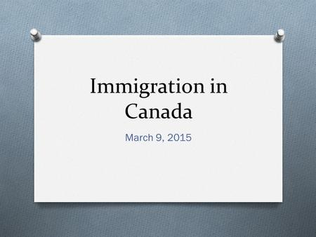 Immigration in Canada March 9, 2015. Canada's History O Immigration is a dominant theme in Canadian history O Two reasons for this: O 1. Key factor in.