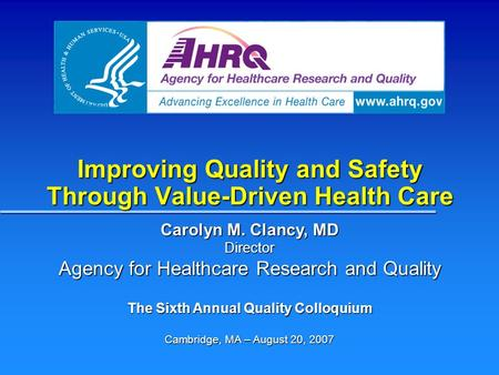 Improving Quality and Safety Through Value-Driven Health Care Carolyn M. Clancy, MD Director Agency for Healthcare Research and Quality The Sixth Annual.