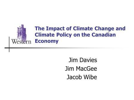 The Impact of Climate Change and Climate Policy on the Canadian Economy Jim Davies Jim MacGee Jacob Wibe.