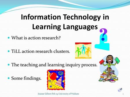 Information Technology in Learning Languages What is action research? TiLL action research clusters. The teaching and learning inquiry process. Some findings.
