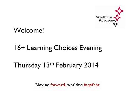 Welcome! 16+ Learning Choices Evening Thursday 13 th February 2014.