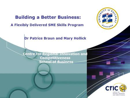 Building a Better Business: A Flexibly Delivered SME Skills Program Dr Patrice Braun and Mary Hollick Centre for Regional Innovation and Competitiveness.