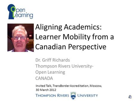 Aligning Academics: Learner Mobility from a Canadian Perspective Dr. Griff Richards Thompson Rivers University- Open Learning CANADA Invited Talk, TransBorder.