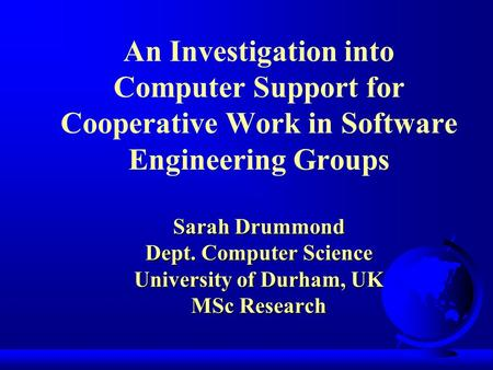 Sarah Drummond Dept. Computer Science University of Durham, UK MSc Research An Investigation into Computer Support for Cooperative Work in Software Engineering.