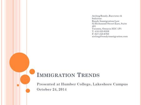 I MMIGRATION T RENDS Presented at Humber College, Lakeshore Campus October 24, 2014 Aisling Bondy, Barrister & Solicitor Bondy Immigration Law 82 Richmond.