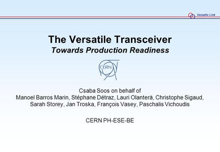 Versatile Link The Versatile Transceiver Towards Production Readiness Csaba Soos on behalf of Manoel Barros Marin, Stéphane Détraz, Lauri Olanterä, Christophe.