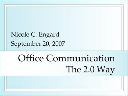 Office Communication The 2.0 Way Nicole C. Engard September 20, 2007.