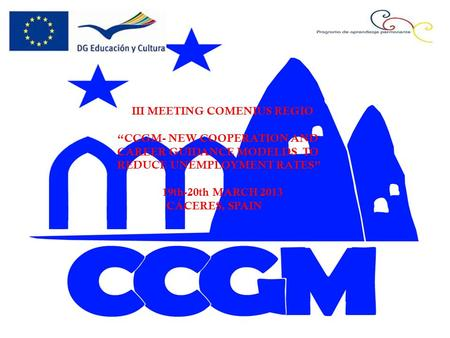"III MEETING COMENIUS REGIO ""CCGM- NEW COOPERATION AND CAREER GUIDANCE MODELDS TO REDUCE UNEMPLOYMENT RATES"" 19th-20th MARCH 2013 CÁCERES, SPAIN."
