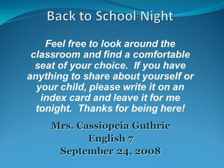 Mrs. Cassiopeia Guthrie English 7 September 24, 2008 Feel free to look around the classroom and find a comfortable seat of your choice. If you have anything.