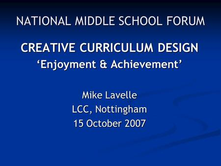 NATIONAL MIDDLE SCHOOL FORUM CREATIVE CURRICULUM DESIGN 'Enjoyment & Achievement' Mike Lavelle LCC, Nottingham 15 October 2007.