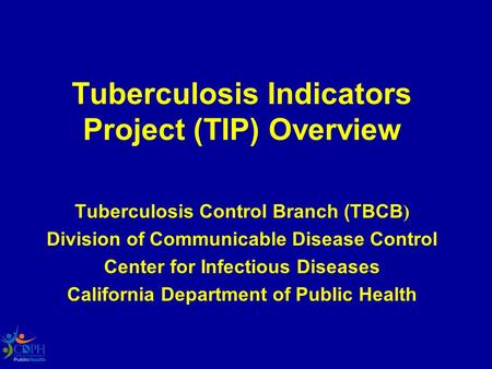Tuberculosis Indicators Project (TIP) Overview Tuberculosis Control Branch (TBCB ) Division of Communicable Disease Control Center for Infectious Diseases.