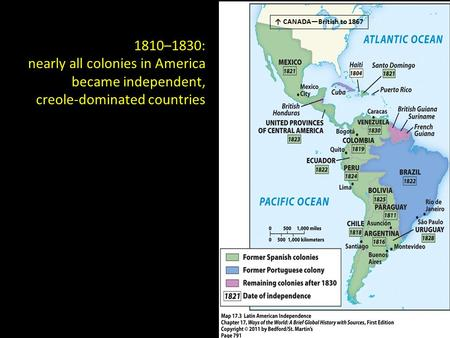 1810–1830: nearly all colonies in America became independent, creole-dominated countries ↑ CANADA—British to 1867.