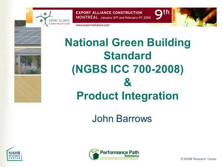 © NAHB Research Center National Green Building Standard (NGBS ICC 700-2008) & Product Integration John Barrows.