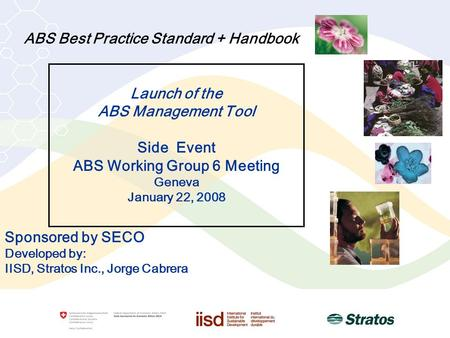 ABS Best Practice Standard + Handbook Sponsored by SECO Developed by: IISD, Stratos Inc., Jorge Cabrera Launch of the ABS Management Tool Side Event ABS.
