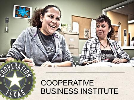 COOPERATIVE BUSINESS INSTITUTE. FORMAT  Recruitment & scheduling  13 Classes, 2 hours each, w/ homework  Popular education  Food & Child Care  Evening.