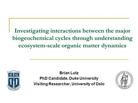 Brian Lutz PhD Candidate, Duke University Visiting Researcher, University of Oslo Investigating interactions between the major biogeochemical cycles through.