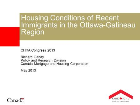 Housing Conditions of Recent Immigrants in the Ottawa-Gatineau Region CHRA Congress 2013 Richard Gabay Policy and Research Division Canada Mortgage and.