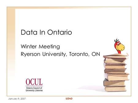 January 9, 2007 DINO Data In Ontario Winter Meeting Ryerson University, Toronto, ON.