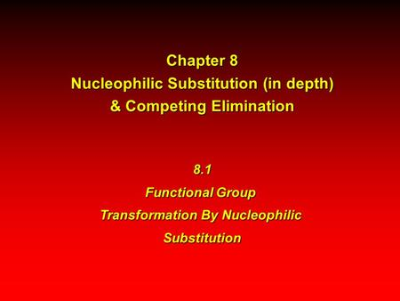 Chapter 8 Nucleophilic Substitution (in depth) & Competing Elimination 8.1 Functional Group Transformation By Nucleophilic Substitution.