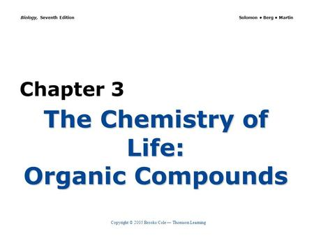 Copyright © 2005 Brooks/Cole — Thomson Learning Biology, Seventh Edition Solomon Berg Martin Chapter 3 The Chemistry of Life: Organic Compounds.