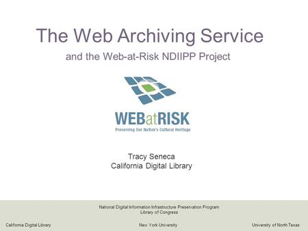 The Web Archiving Service Tracy Seneca California Digital Library California Digital LibraryNew York UniversityUniversity of North Texas National Digital.