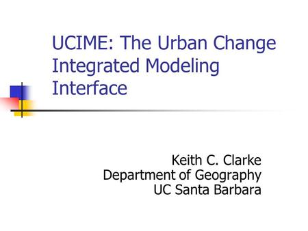 UCIME: The Urban Change Integrated Modeling Interface Keith C. Clarke Department of Geography UC Santa Barbara.