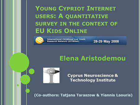 Y OUNG C YPRIOT I NTERNET USERS : A QUANTITATIVE SURVEY IN THE CONTEXT OF EU K IDS O NLINE (Co-authors: Tatjana Taraszow & Yiannis Laouris) 28-29 May 2008.