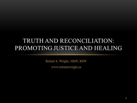 Robert S. Wright, MSW, RSW www.robertswright.ca TRUTH AND RECONCILIATION: PROMOTING JUSTICE AND HEALING 1.