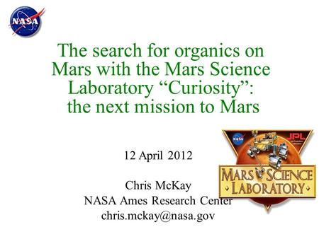 "The search for organics on Mars with the Mars Science Laboratory ""Curiosity"": the next mission to Mars 12 April 2012 Chris McKay NASA Ames Research Center."
