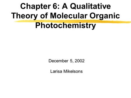 Chapter 6: A Qualitative Theory of Molecular Organic Photochemistry December 5, 2002 Larisa Mikelsons.