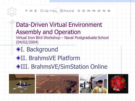 Data-Driven Virtual Environment Assembly and Operation Virtual Iron Bird Workshop – Naval Postgraduate School (04/02/2004) I. Background II. BrahmsVE Platform.